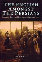 The English amongst the Persians : imperial lives in nineteenth-century Iran