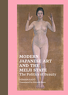 Modern Japanese art and the Meiji state : the politics of beauty Modern Japanese art and Meiji state : the politics of beauty