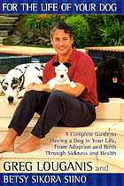 For the life of your dog : a complete guide to having a dog in your life, from adoption and birth through sickness and health