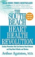 The South Beach heart health revolution : cardiac prevention that can reverse heart disease and stop heart attacks and strokes