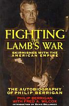 Fighting the lamb's war : skirmishes with the American Empire, the autobiography of Philip Berrigan with Fred A. Wilcox