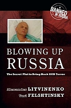 Blowing up Russia : the secret plot to bring back KGB terror : acts of terror, abductions, and contract killings organized by the Federal Security Service of the Russian Federation