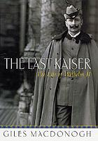 The last Kaiser : the life of Wilhelm II