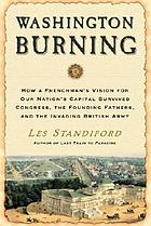 Washington burning : how a Frenchman's vision fot our nation's capital survived Congress, the Founding Fathers, and the invading British Army
