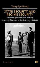 State security and regime security : President Syngman Rhee and the insecurity dilemma in South Korea, 1953-60
