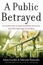 A public betrayed : an inside look at Japanese media atrocities and their warnings to the West