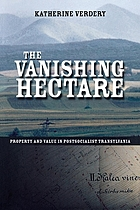 The vanishing hectare : property and value in postsocialist Transylvania
