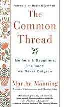 The common thread : mothers and daughters : the bond we never outgrow