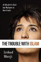 The trouble with Islam : a Muslim's call for reform in her faith