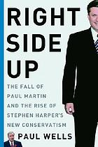 Right side up : the fall of Paul Martin and the rise of Stephen Harper's new conservatism