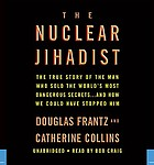 The nuclear jihadist : [the true story of the man who sold the world's most dangerous secrets-- and how we could have stopped him]