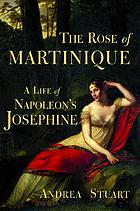 The rose of Martinique : a life of Napoleon's Josephine