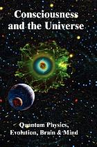 Consciousness and the universe : quantum physics, evolution, brain & mind