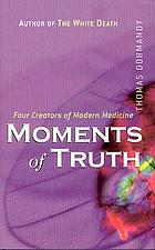 Moments of truth : four creators of modern medicine