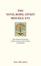 The body, mind, spirit miscellany : the ultimate collection of fascinations, facts, truths, and insights