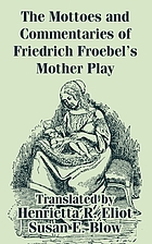 The mottoes and commentaries of Friedrich Froebel's Mother play : mother communings and mottoes rendered into English verse by Henrietta R. Eliot