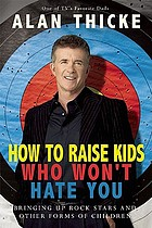How to raise kids who won't hate you : bringing up rockstars and other forms of children