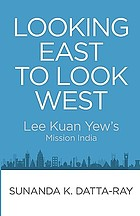 Looking east to look west : Lee Kuan Yew's Mission India