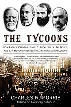 The tycoons : how Andrew Carnegie, John D. Rockefeller, Jay Gould, and J.P. Morgan invented the American supereconomy