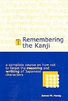 Remembering the kanji : a complete course on how not to forget the meaning and writing of Japanese characters