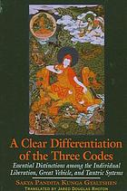 A clear differentiation of the three codes : essential distinctions among the individual liberation, great Vehicle, and Tantric Systems : the Sdom gsum rab dbye and six letters