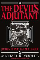 The devil's adjutant, Jochen Peiper, panzer leader : the story of one of Himmler's former adjutants and the battle which brought this senior commander in Hitler's SS bodyguard to the foreground of history