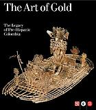 The art of gold, the legacy of Pre-Hispanic Colombia : collection of the Gold Museum in Bogotá