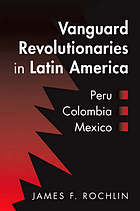 Vanguard revolutionaries in Latin America : Peru, Colombia, Mexico