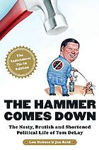 The hammer comes down : the nasty, brutish, and shortened political life of Tom Delay