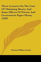 Three lectures on the cost of obtaining money, and on some effects of private and government paper money; delivered before the University of Oxford, in Trinity term, 1829