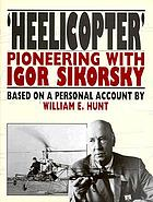 'Heelicopter' : pioneering with Igor Sikorsky : based on a personal account
