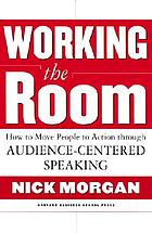 Working the room : how to move people to action through audience-centered speaking