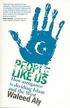 People like us : how arrogance is dividing Islam and the West