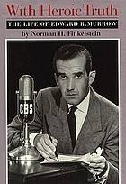 With heroic truth : the life of Edward R. Murrow