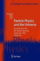 Particle physics and the universe : proceedings of the 9th Adriatic Meeting, Sept. 2003, Dubrovnik