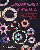 Origami rings & wreaths : a kaleidoscope of 28 decorative origami creations