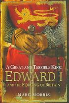 A great and terrible king : Edward I and the forging of Britain
