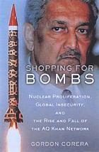 Shopping for bombs : nuclear proliferation, global insecurity, and the rise and fall of the A.Q. Khan network