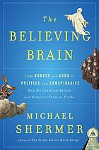 The believing brain : from ghosts and gods to politics and conspiracies--how we construct beliefs and reinforce them as truths
