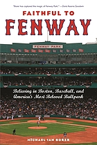 Faithful to Fenway : believing in Boston, baseball, and America's most beloved ballpark