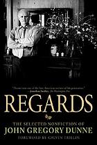 Regards : the selected nonfiction of John Gregory Dunne