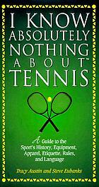 I know absolutely nothing about tennis : a tennis player's guide to the sport's history, equipment, apparel, etiquette, rules, and language