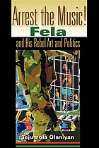Arrest the music! : Fela and his rebel art and politics