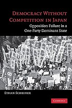 Democracy without competition in Japan : opposition failure in a one-party dominant state