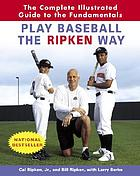 Play baseball the Ripken way : the complete illustrated guide to the fundamentals