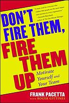 Don't fire them, fire them up : a maverick's guide to motivating yourself and your team