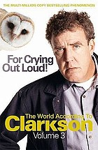 For crying out loud! : the world according to Clarkson, volume three