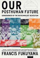 Our posthuman future : consequences of the biotechnology revolution