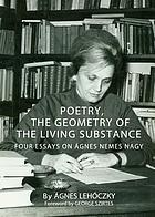 Poetry, the geometry of the living substance : four essays on Ágnes Nemes Nagy