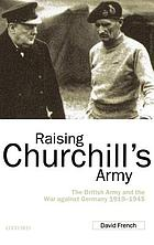 Raising Churchill's army : the British army and the war against Germany, 1919-1945